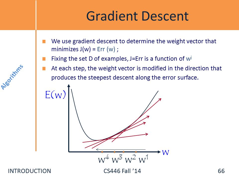 INTRODUCTIONCS446 Fall '14 Gradient Descent We use gradient descent to determine the weight vector that minimizes J(w) = Err (w) ; Fixing the set D of examples, J=Err is a function of w j At each step, the weight vector is modified in the direction that produces the steepest descent along the error surface.