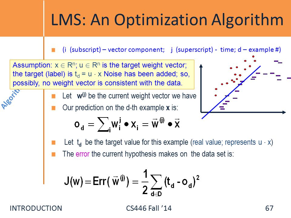 INTRODUCTIONCS446 Fall '14 LMS: An Optimization Algorithm (i (subscript) – vector component; j (superscript) - time; d – example #) Let w (j) be the current weight vector we have Our prediction on the d-th example x is: Let t d be the target value for this example (real value; represents u ¢ x) The error the current hypothesis makes on the data set is: Algorithms Assumption: x 2 R n ; u 2 R n is the target weight vector; the target (label) is t d = u ¢ x Noise has been added; so, possibly, no weight vector is consistent with the data.