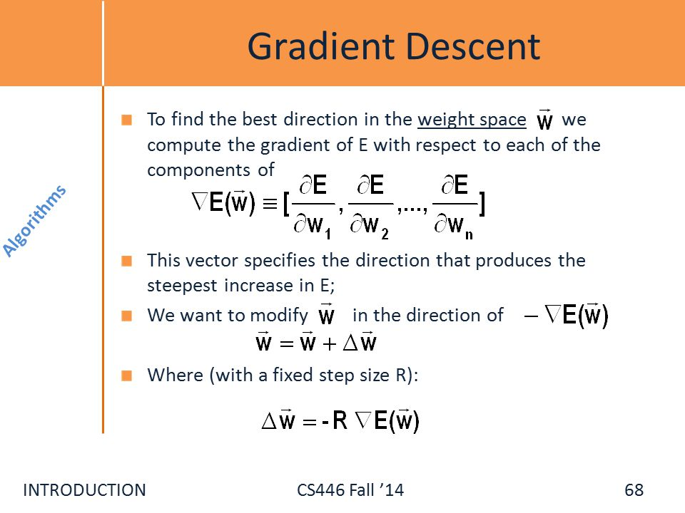 INTRODUCTIONCS446 Fall '14 Gradient Descent To find the best direction in the weight space we compute the gradient of E with respect to each of the components of This vector specifies the direction that produces the steepest increase in E; We want to modify in the direction of Where (with a fixed step size R): Algorithms 68