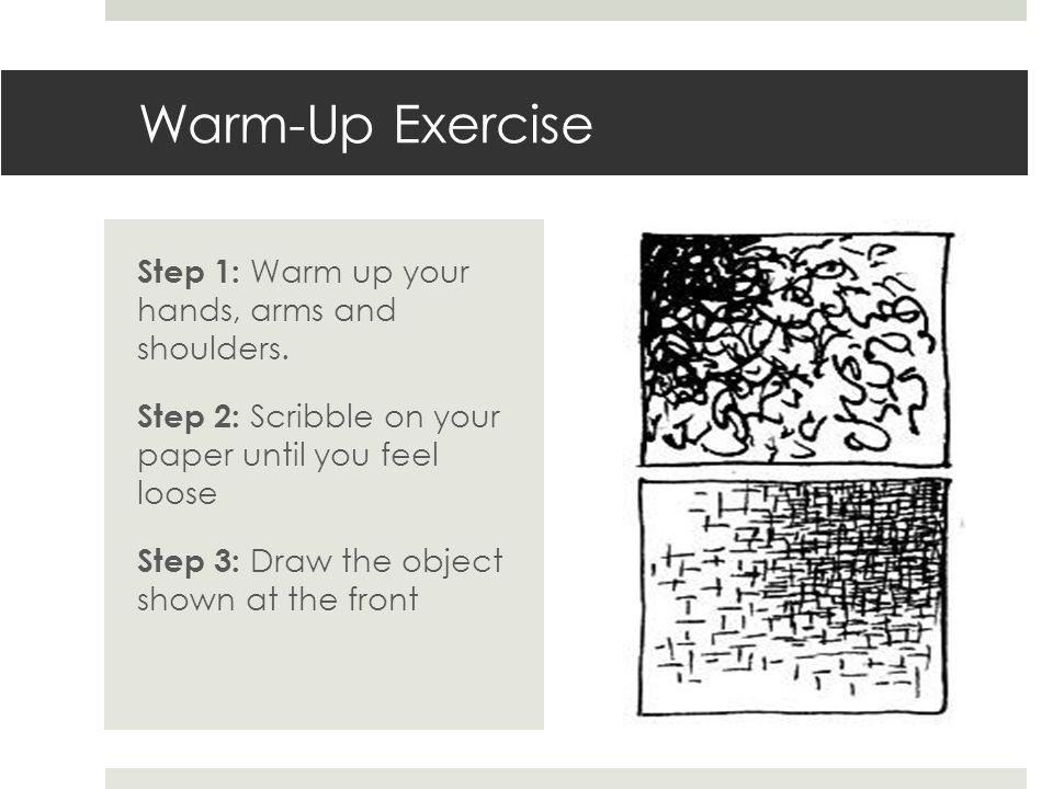 Warm-Up Exercise Step 1: Warm up your hands, arms and shoulders. Step 2: Scribble on your paper until you feel loose Step 3: Draw the object shown at