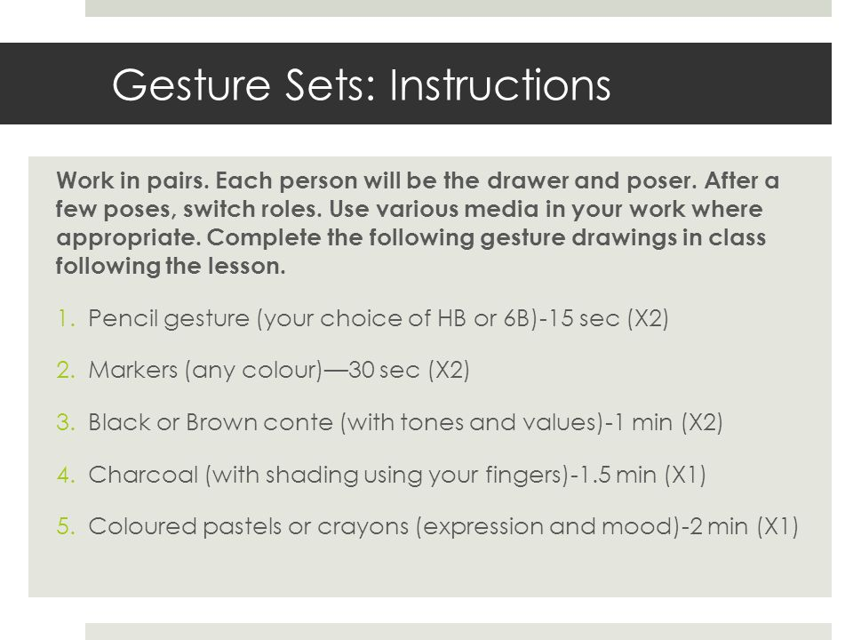 Gesture Sets: Instructions Work in pairs. Each person will be the drawer and poser. After a few poses, switch roles. Use various media in your work wh