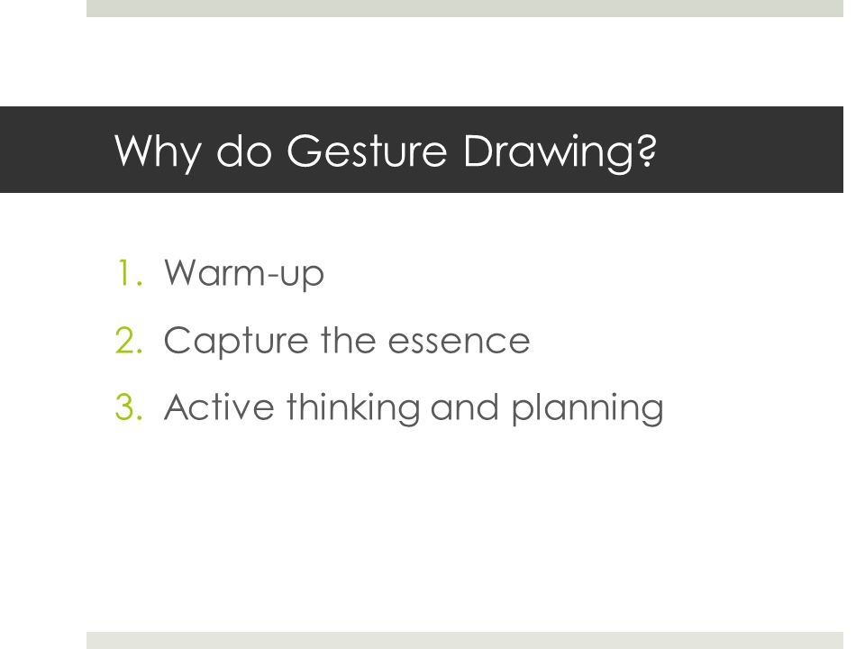 Why do Gesture Drawing? 1.Warm-up 2.Capture the essence 3.Active thinking and planning