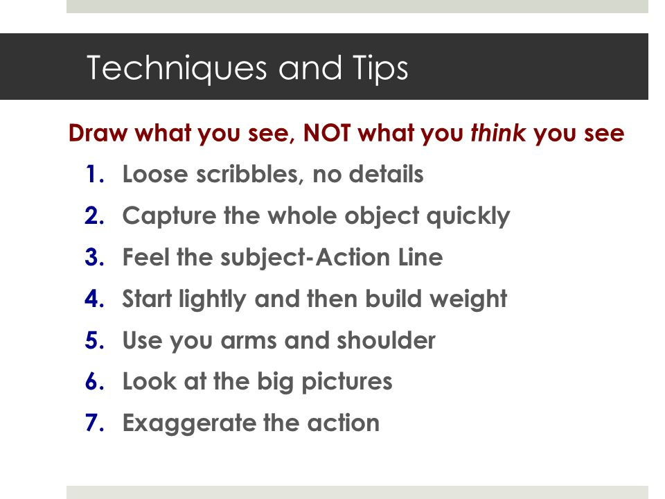 Techniques and Tips 1.Loose scribbles, no details 2.Capture the whole object quickly 3.Feel the subject-Action Line 4.Start lightly and then build weight 5.Use you arms and shoulder 6.Look at the big pictures 7.Exaggerate the action Draw what you see, NOT what you think you see