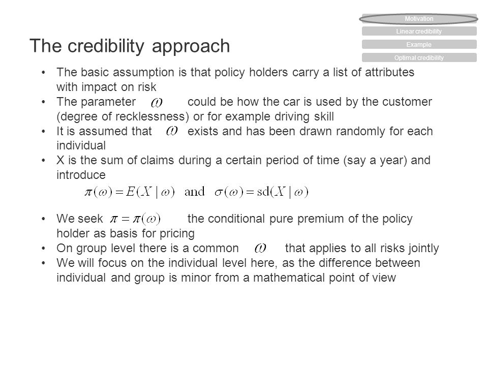 The credibility approach The basic assumption is that policy holders carry a list of attributes with impact on risk The parameter could be how the car