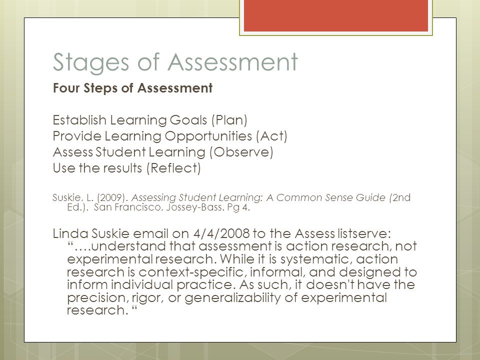 Stages of Assessment Four Steps of Assessment Establish Learning Goals (Plan) Provide Learning Opportunities (Act) Assess Student Learning (Observe) Use the results (Reflect) Suskie, L.
