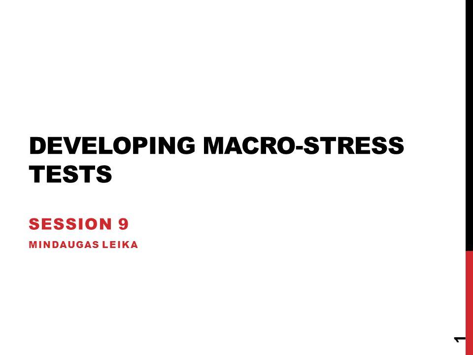 DEVELOPING MACRO-STRESS TESTS SESSION 9 MINDAUGAS LEIKA 1
