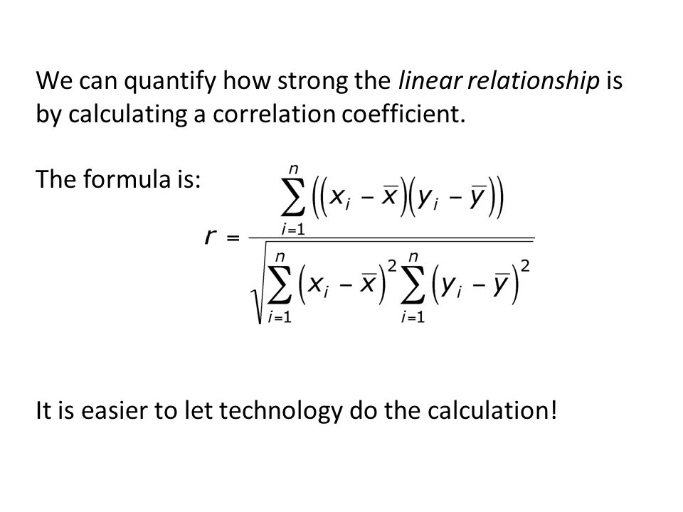 We can quantify how strong the linear relationship is by calculating a correlation coefficient. The formula is: It is easier to let technology do the