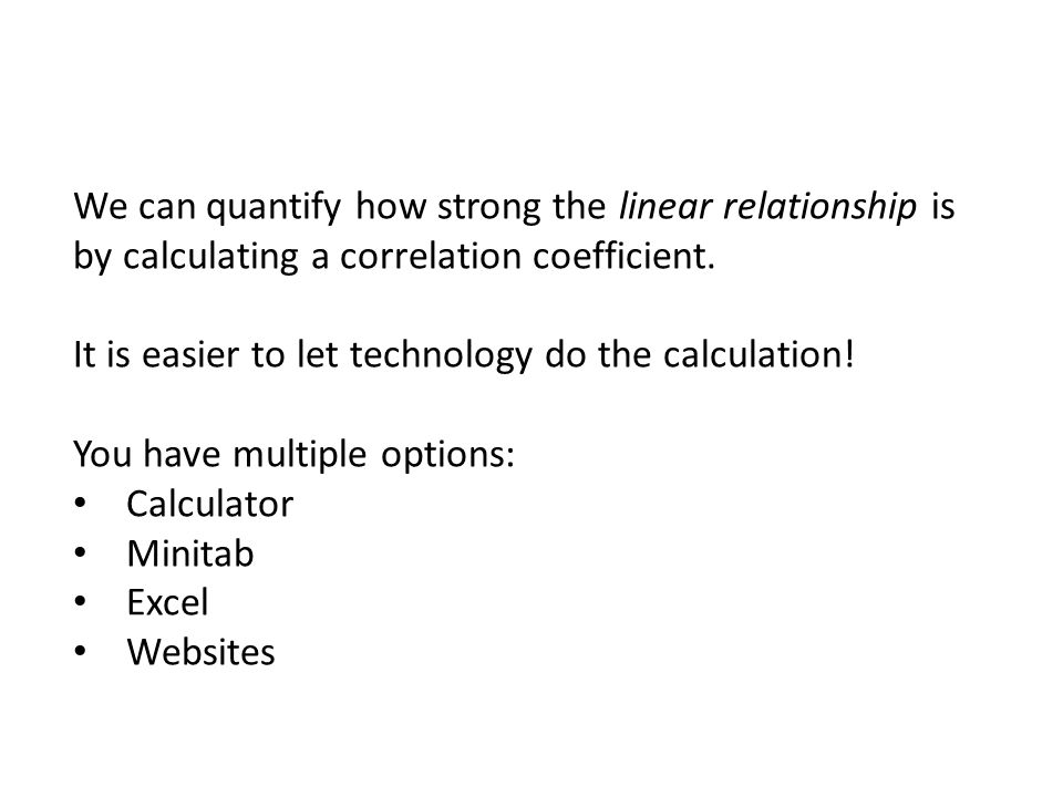 We can quantify how strong the linear relationship is by calculating a correlation coefficient. It is easier to let technology do the calculation! You