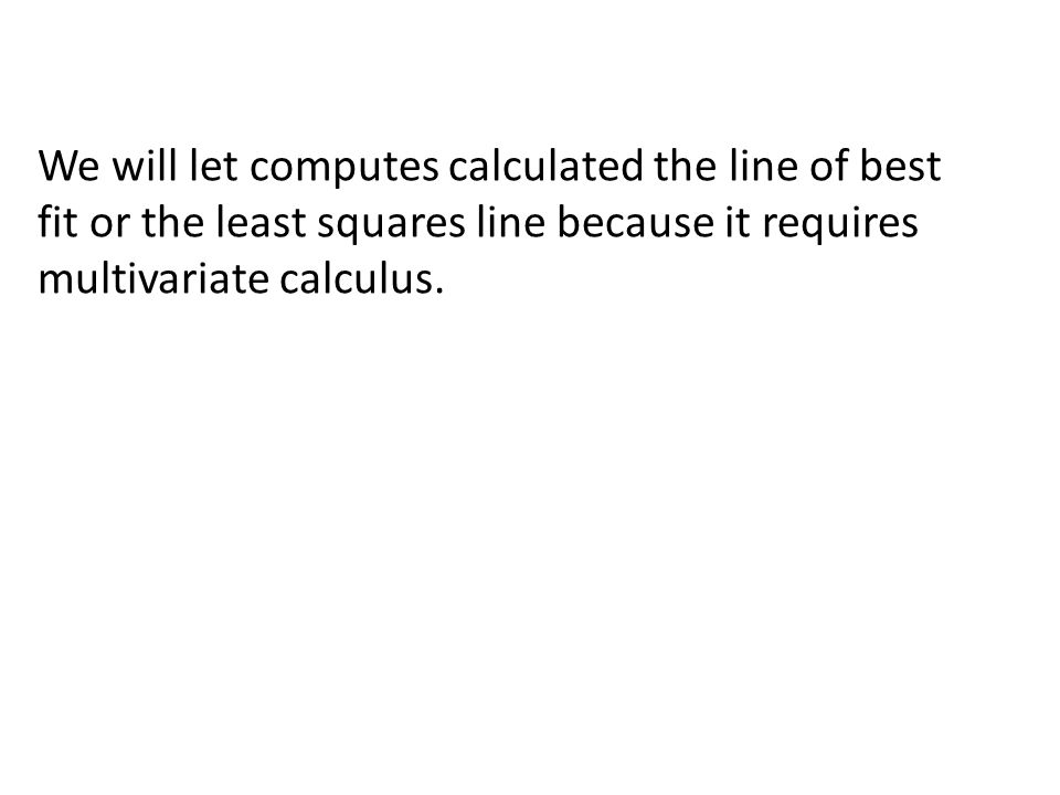 We will let computes calculated the line of best fit or the least squares line because it requires multivariate calculus.