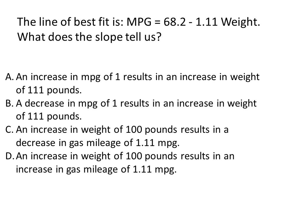 The line of best fit is: MPG = 68.2 - 1.11 Weight. What does the slope tell us? A.An increase in mpg of 1 results in an increase in weight of 111 poun