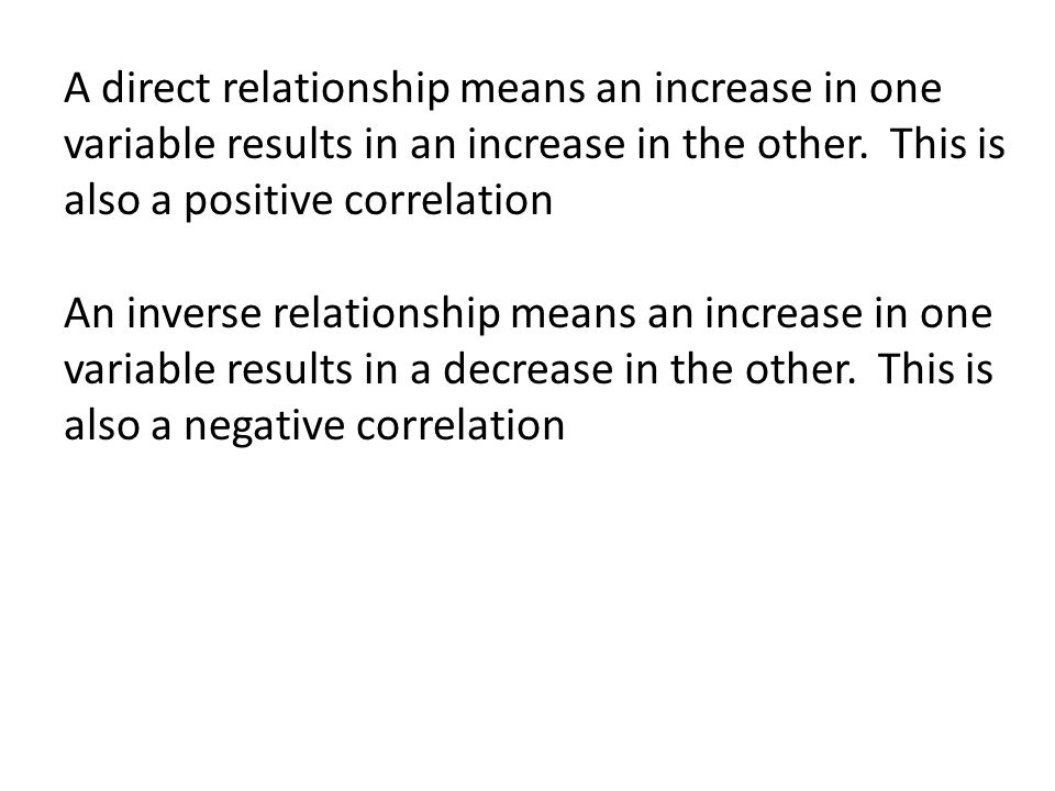 A direct relationship means an increase in one variable results in an increase in the other. This is also a positive correlation An inverse relationsh