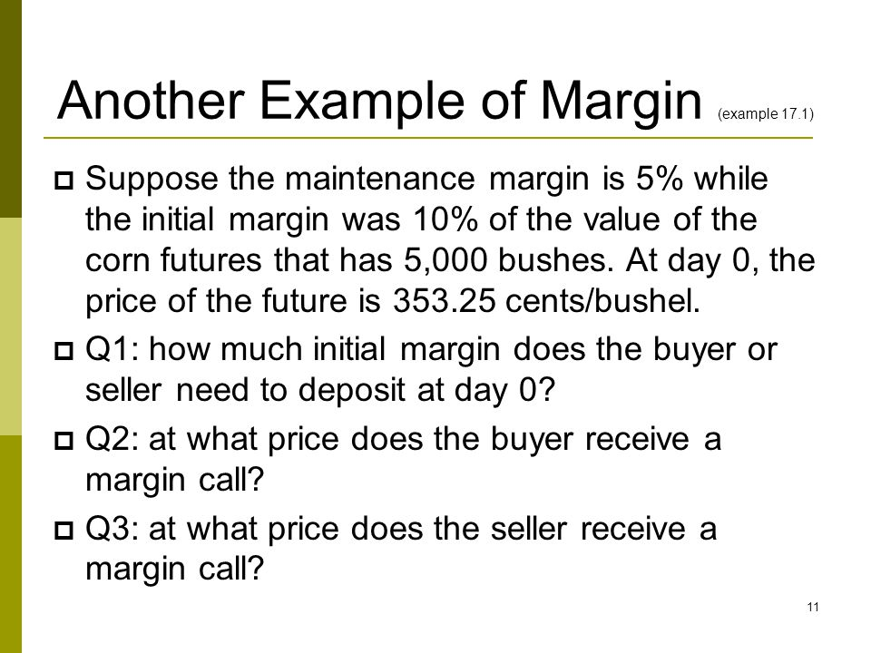 Another Example of Margin (example 17.1)  Suppose the maintenance margin is 5% while the initial margin was 10% of the value of the corn futures that