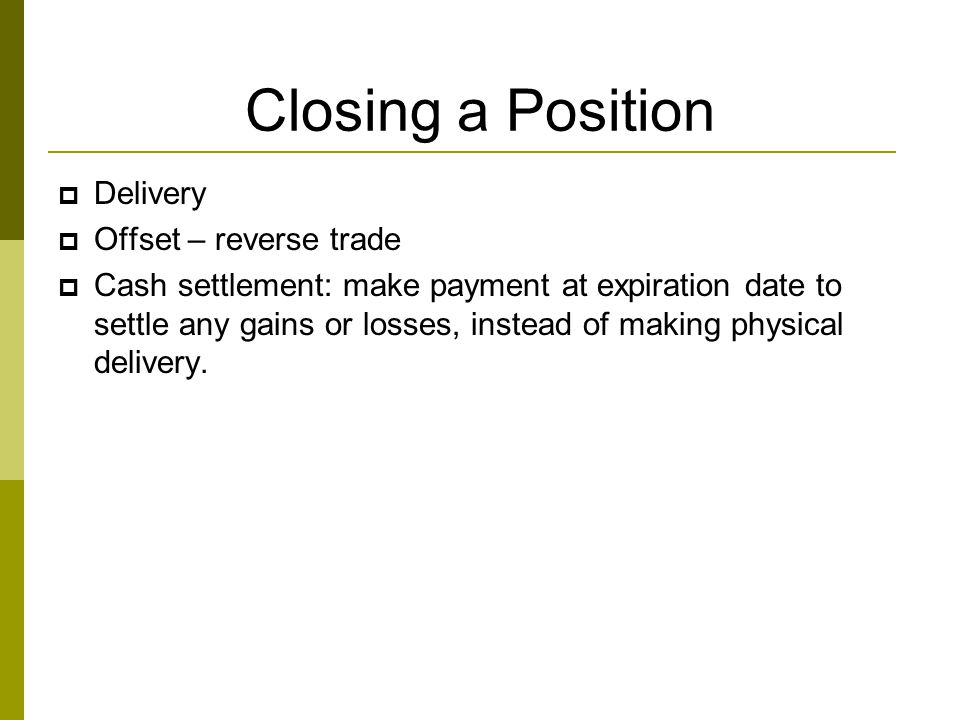 Closing a Position  Delivery  Offset – reverse trade  Cash settlement: make payment at expiration date to settle any gains or losses, instead of ma