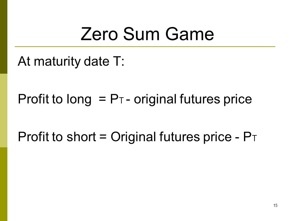 Zero Sum Game At maturity date T: Profit to long = P T - original futures price Profit to short = Original futures price - P T 15