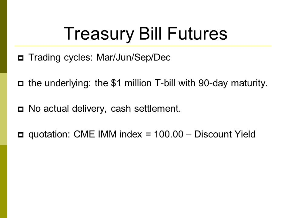 Treasury Bill Futures  Trading cycles: Mar/Jun/Sep/Dec  the underlying: the $1 million T-bill with 90-day maturity.  No actual delivery, cash settl