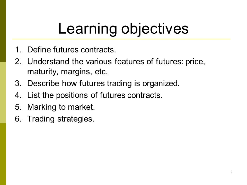 2 Learning objectives 1.Define futures contracts. 2.Understand the various features of futures: price, maturity, margins, etc. 3.Describe how futures