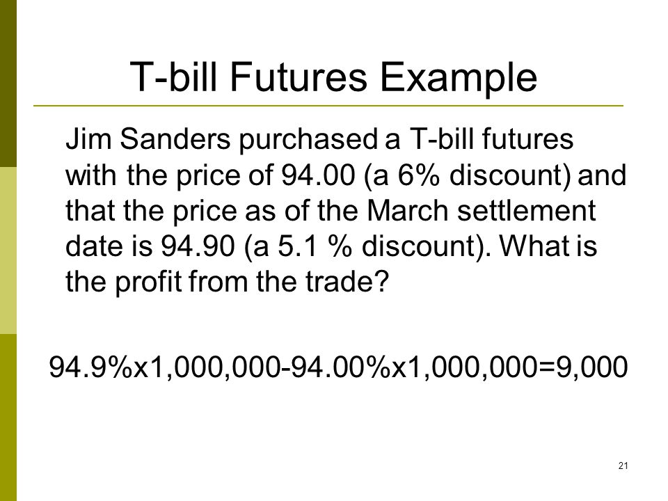 T-bill Futures Example Jim Sanders purchased a T-bill futures with the price of 94.00 (a 6% discount) and that the price as of the March settlement da