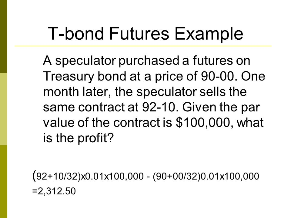 T-bond Futures Example A speculator purchased a futures on Treasury bond at a price of 90-00. One month later, the speculator sells the same contract