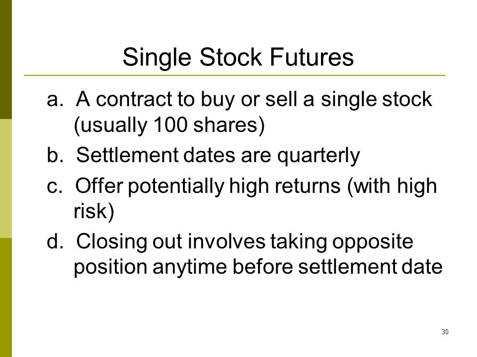 30 Single Stock Futures a. A contract to buy or sell a single stock (usually 100 shares) b. Settlement dates are quarterly c. Offer potentially high r