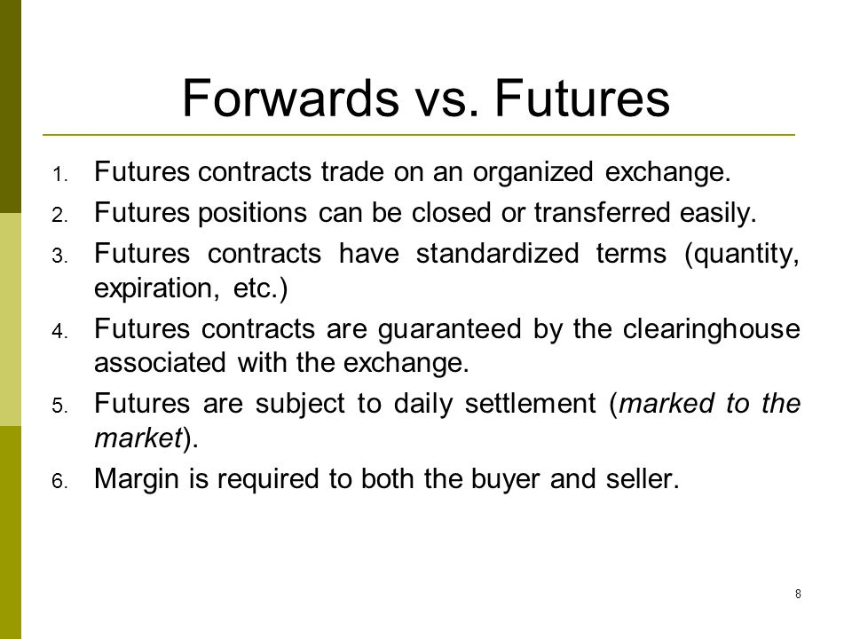 8 Forwards vs. Futures 1. Futures contracts trade on an organized exchange. 2. Futures positions can be closed or transferred easily. 3. Futures contr