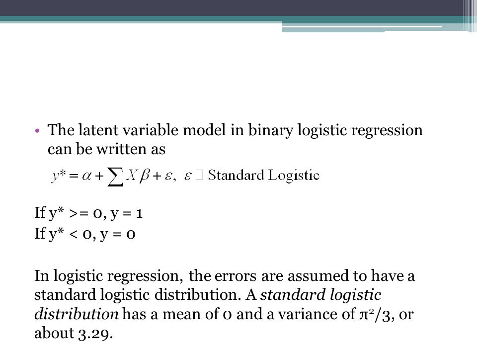 The latent variable model in binary logistic regression can be written as If y* >= 0, y = 1 If y* < 0, y = 0 In logistic regression, the errors are assumed to have a standard logistic distribution.