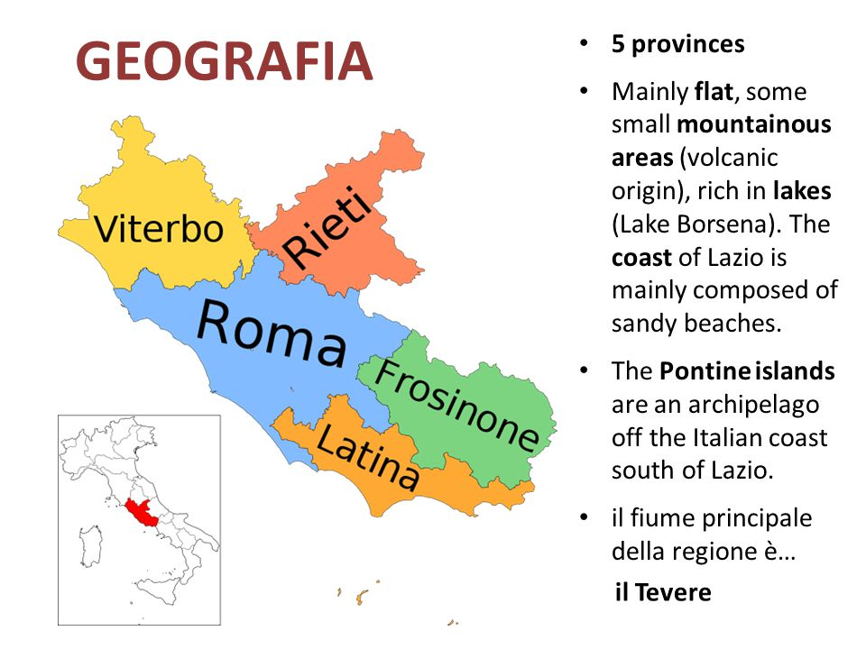 GEOGRAFIA 5 provinces Mainly flat, some small mountainous areas (volcanic origin), rich in lakes (Lake Borsena). The coast of Lazio is mainly composed