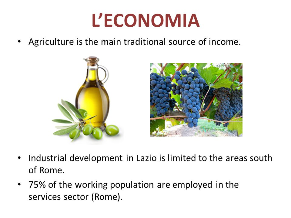L'ECONOMIA Agriculture is the main traditional source of income. Industrial development in Lazio is limited to the areas south of Rome. 75% of the wor