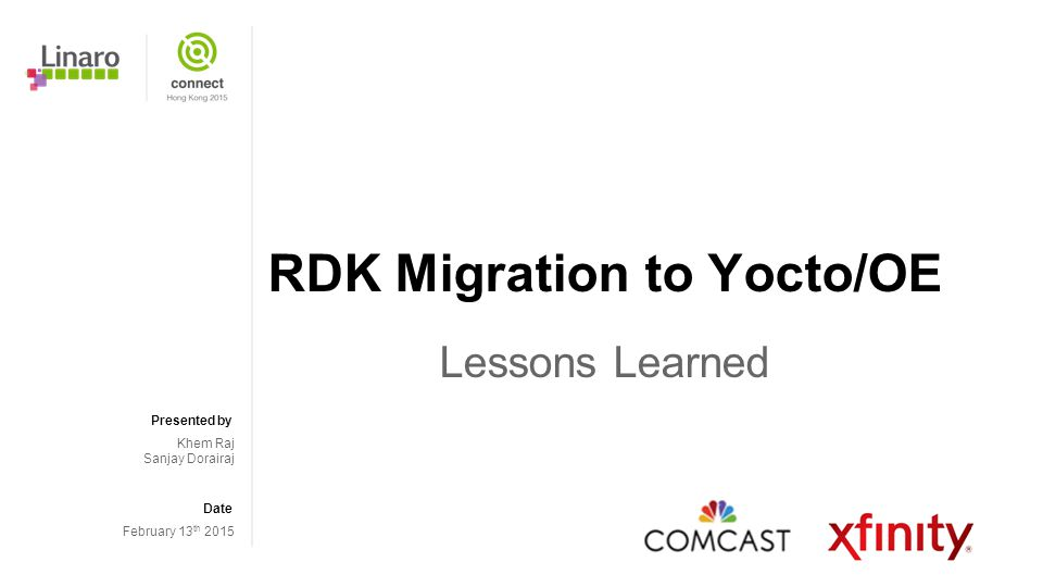 Presented by Date RDK Migration to Yocto/OE Lessons Learned Khem Raj Sanjay Dorairaj February 13 th 2015