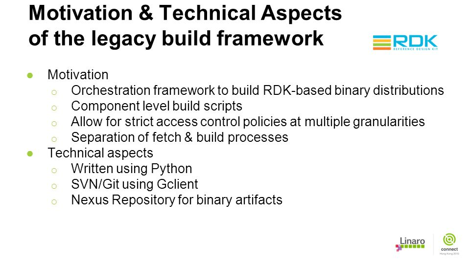 Motivation & Technical Aspects of the legacy build framework ●Motivation o Orchestration framework to build RDK-based binary distributions o Component