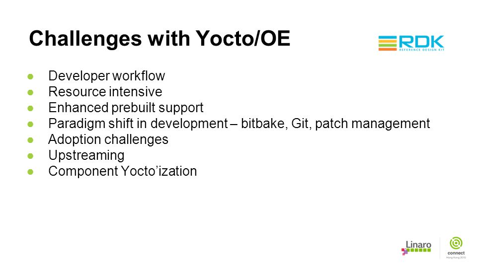 Challenges with Yocto/OE ●Developer workflow ●Resource intensive ●Enhanced prebuilt support ●Paradigm shift in development – bitbake, Git, patch manag