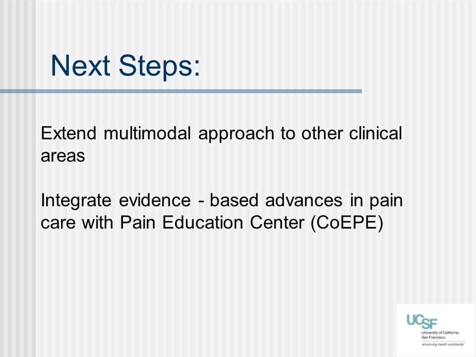 Next Steps: Extend multimodal approach to other clinical areas Integrate evidence - based advances in pain care with Pain Education Center (CoEPE)