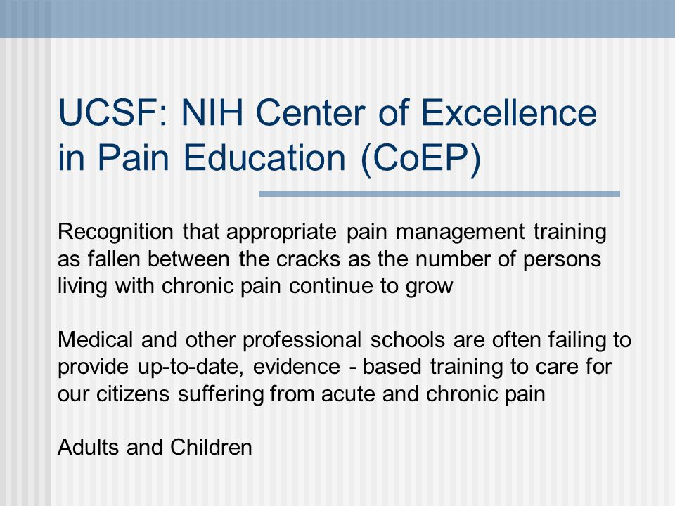 UCSF: NIH Center of Excellence in Pain Education (CoEP) Recognition that appropriate pain management training as fallen between the cracks as the numb