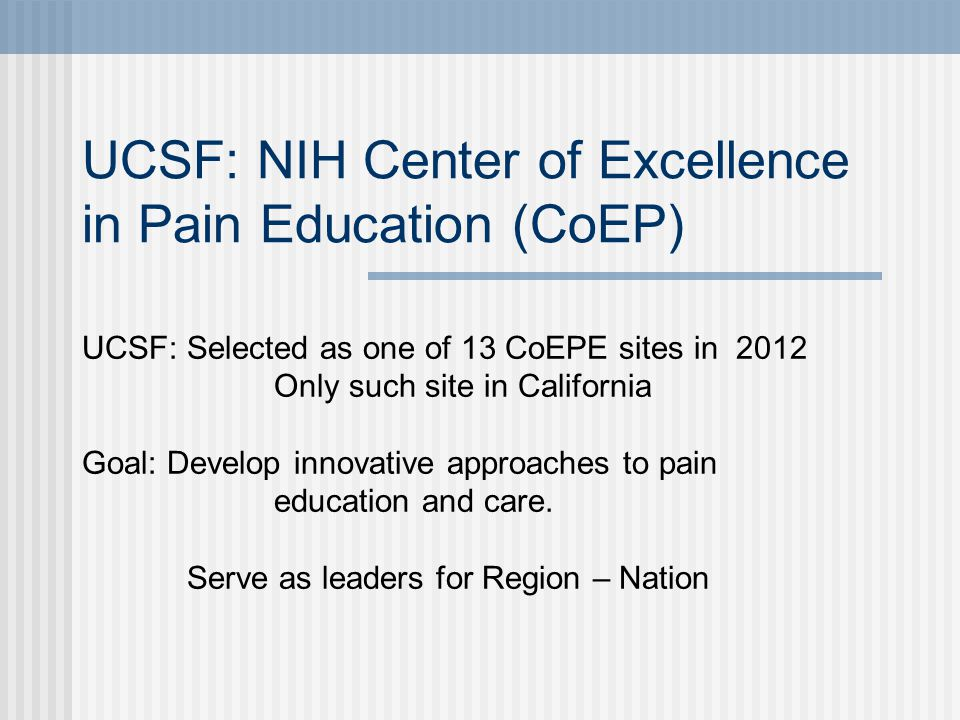 UCSF: NIH Center of Excellence in Pain Education (CoEP) UCSF: Selected as one of 13 CoEPE sites in 2012 Only such site in California Goal: Develop innovative approaches to pain education and care.