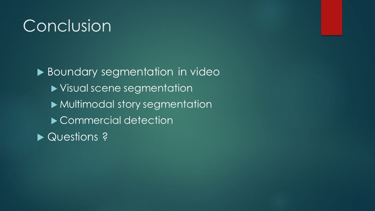 Conclusion  Boundary segmentation in video  Visual scene segmentation  Multimodal story segmentation  Commercial detection  Questions