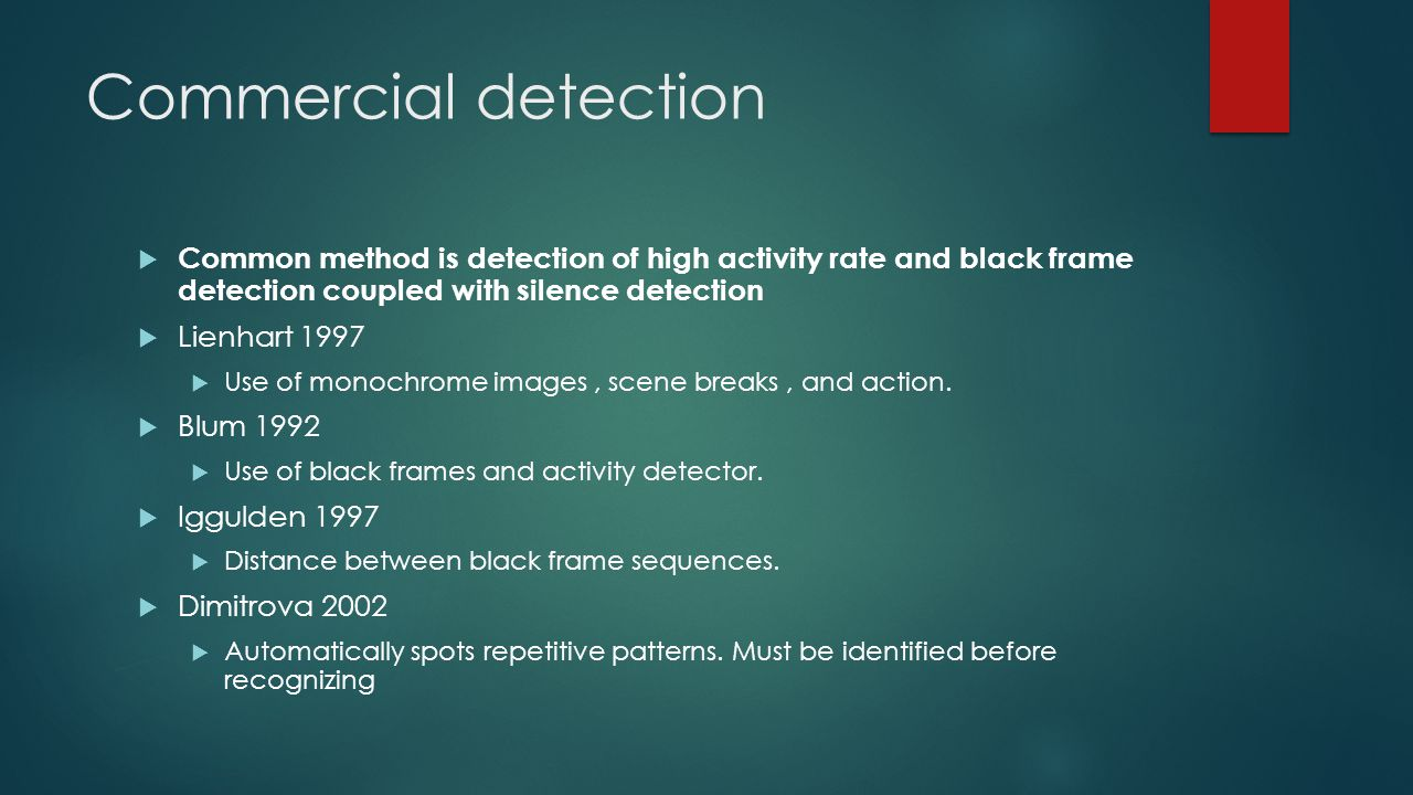 Commercial detection  Common method is detection of high activity rate and black frame detection coupled with silence detection  Lienhart 1997  Use of monochrome images, scene breaks, and action.