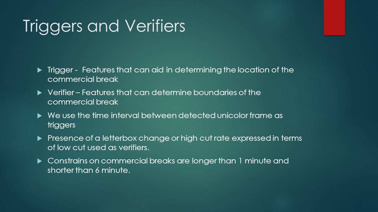 Triggers and Verifiers  Trigger - Features that can aid in determining the location of the commercial break  Verifier – Features that can determine boundaries of the commercial break  We use the time interval between detected unicolor frame as triggers  Presence of a letterbox change or high cut rate expressed in terms of low cut used as verifiers.