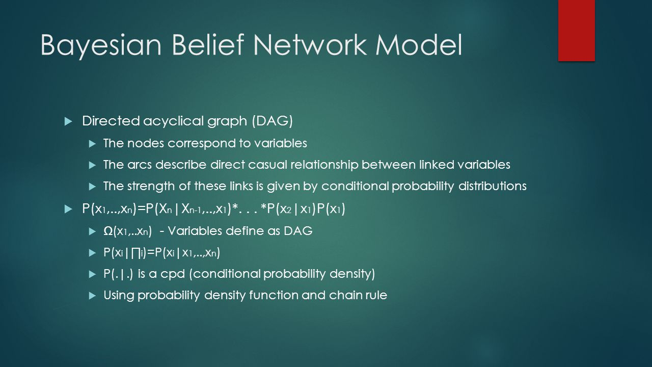Bayesian Belief Network Model  Directed acyclical graph (DAG)  The nodes correspond to variables  The arcs describe direct casual relationship between linked variables  The strength of these links is given by conditional probability distributions  P(x 1,..,x n )=P(X n |X n-1,..,x 1 )*...
