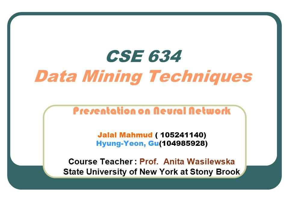 CSE 634 Data Mining Techniques Presentation on Neural Network Jalal Mahmud ( 105241140) Hyung-Yeon, Gu(104985928) Course Teacher : Prof. Anita Wasilew