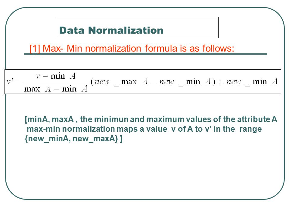 Data Normalization [1] Max- Min normalization formula is as follows: [minA, maxA, the minimun and maximum values of the attribute A max-min normalizat