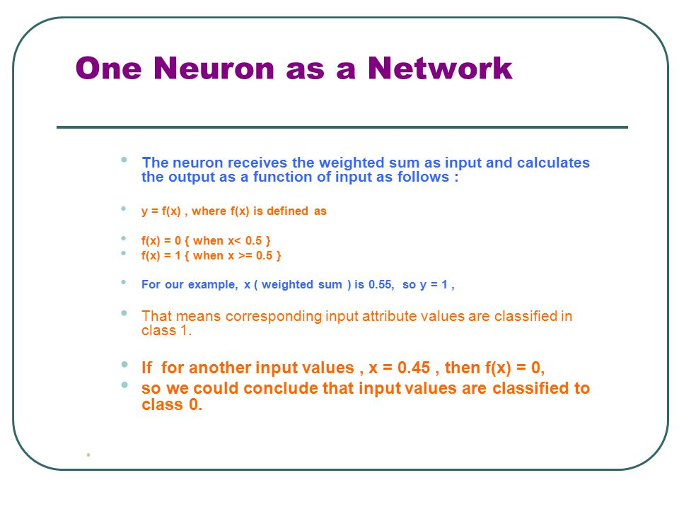 One Neuron as a Network The neuron receives the weighted sum as input and calculates the output as a function of input as follows : y = f(x), where f(