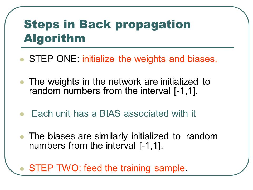 Steps in Back propagation Algorithm STEP ONE: initialize the weights and biases. The weights in the network are initialized to random numbers from the