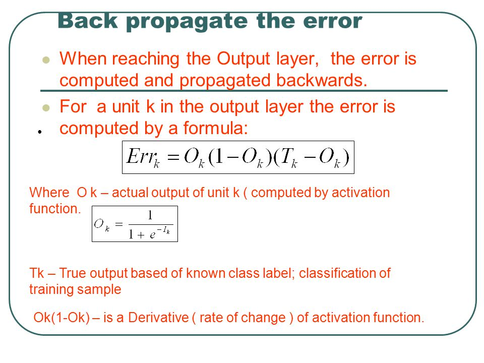 Back propagate the error When reaching the Output layer, the error is computed and propagated backwards. For a unit k in the output layer the error is