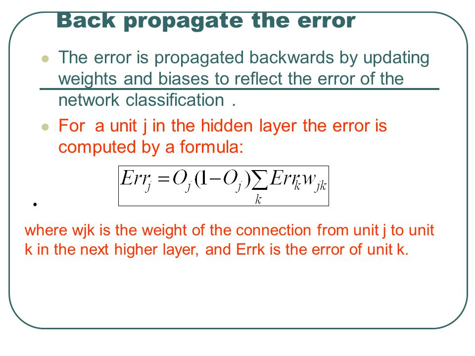 Back propagate the error The error is propagated backwards by updating weights and biases to reflect the error of the network classification. For a un