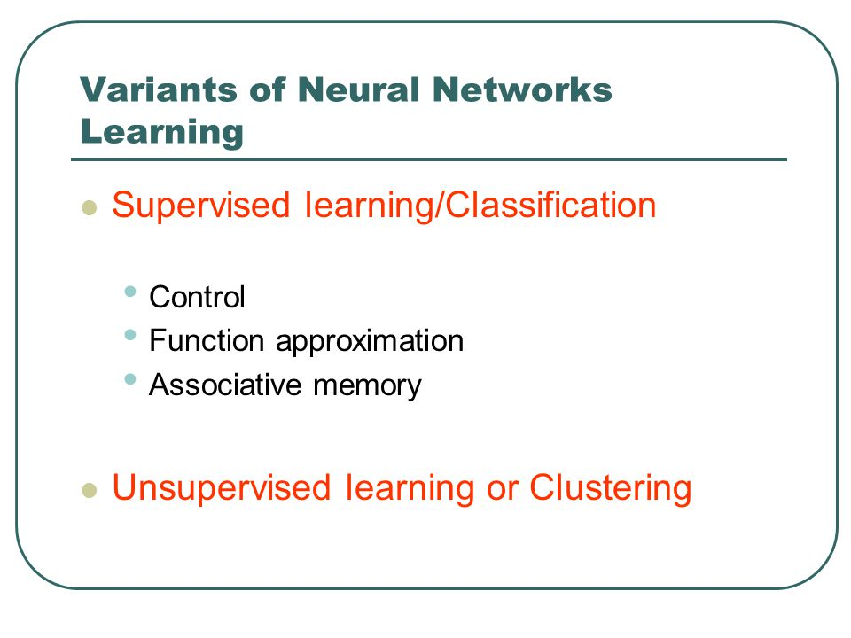 Variants of Neural Networks Learning Supervised learning/Classification Control Function approximation Associative memory Unsupervised learning or Clu