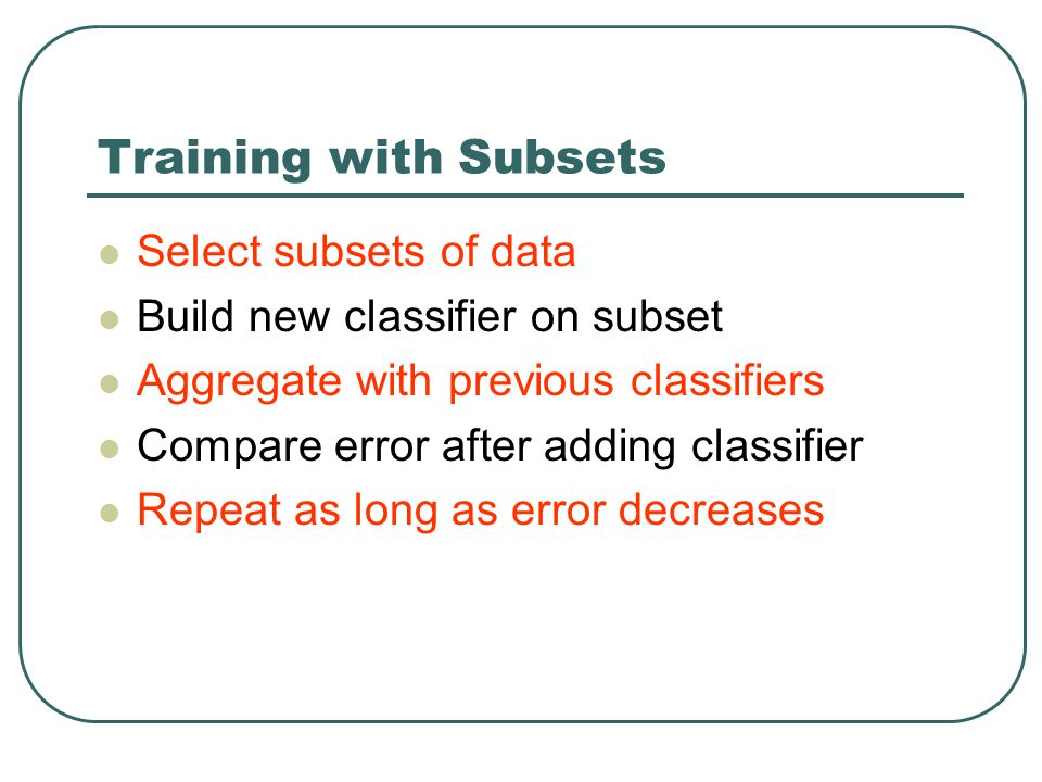 Training with Subsets Select subsets of data Build new classifier on subset Aggregate with previous classifiers Compare error after adding classifier