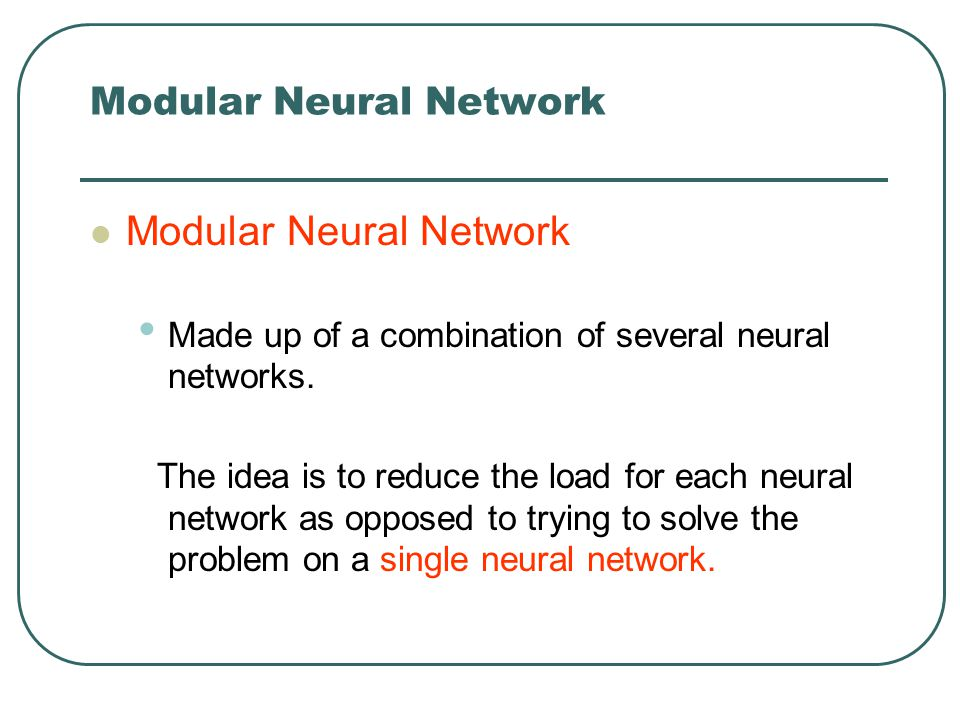 Modular Neural Network Made up of a combination of several neural networks. The idea is to reduce the load for each neural network as opposed to tryin