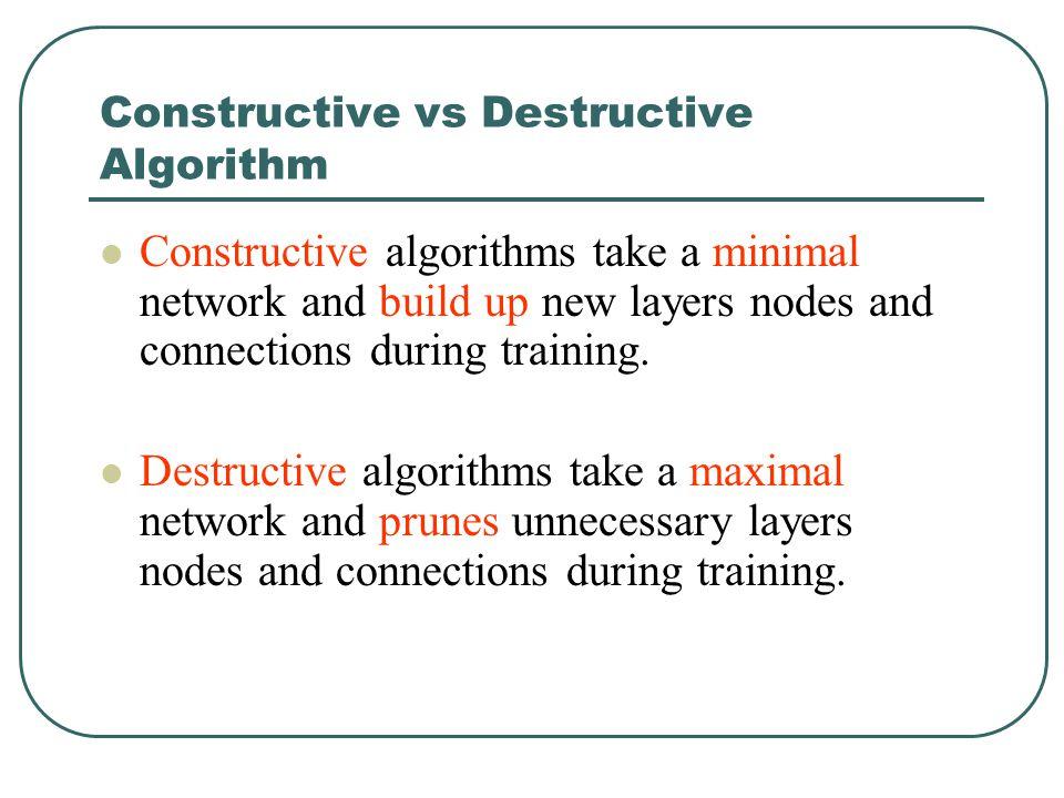 Constructive vs Destructive Algorithm Constructive algorithms take a minimal network and build up new layers nodes and connections during training. De