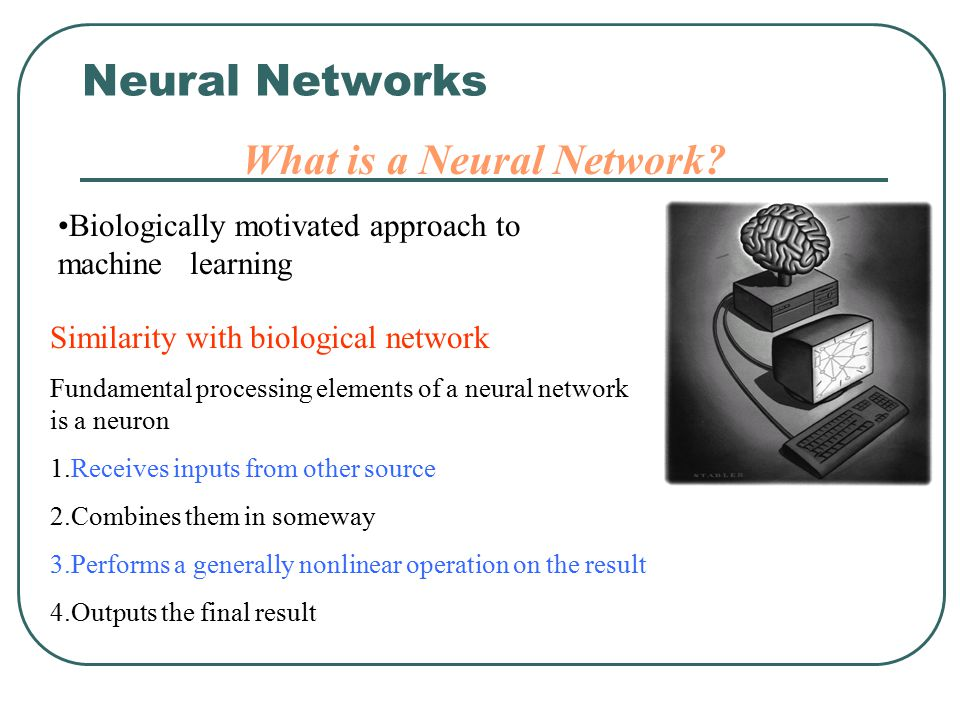 Neural Networks What is a Neural Network? Similarity with biological network Fundamental processing elements of a neural network is a neuron 1.Receive