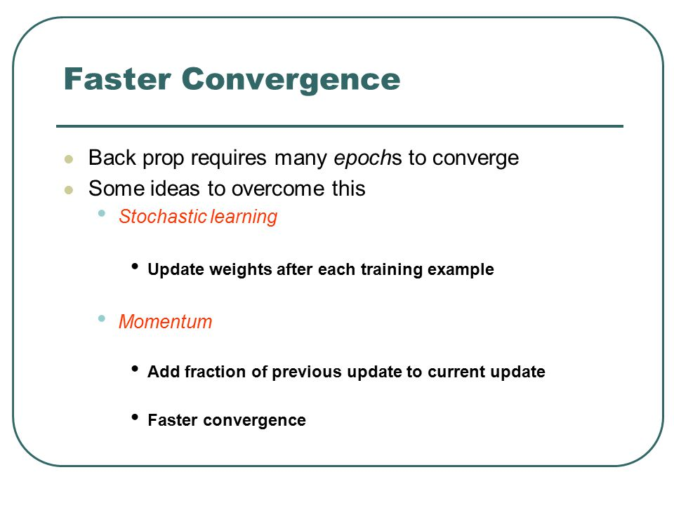 Faster Convergence Back prop requires many epochs to converge Some ideas to overcome this Stochastic learning Update weights after each training examp