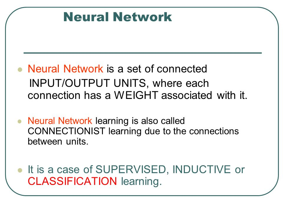 Neural Network Neural Network is a set of connected INPUT/OUTPUT UNITS, where each connection has a WEIGHT associated with it. Neural Network learning